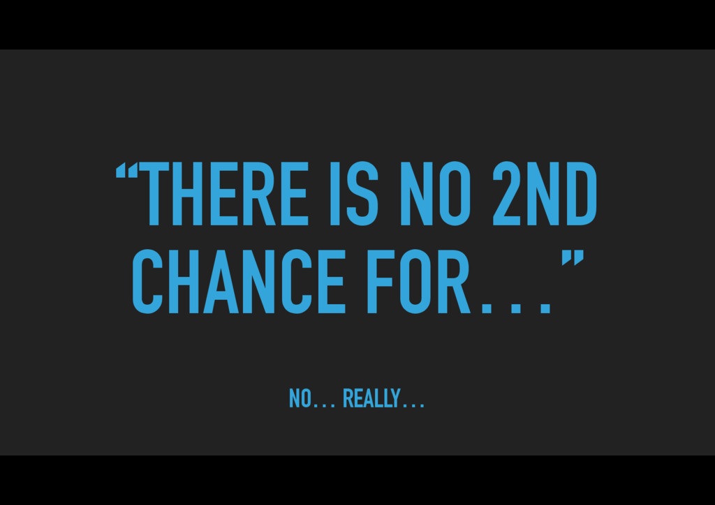 """THERE IS NO 2ND CHANCE FOR…"" NO… REALLY…"