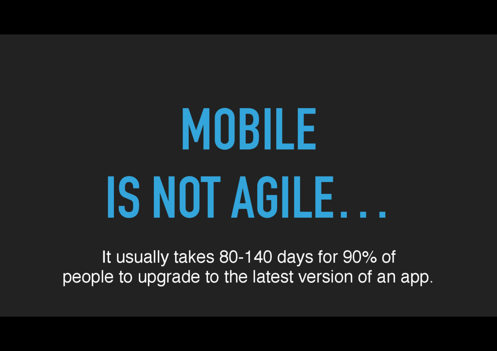 MOBILE IS NOT AGILE… It usually takes 80-140 da...