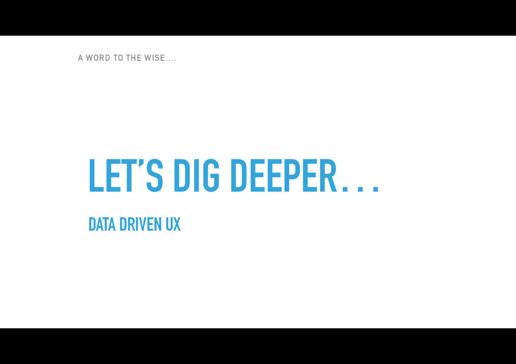 A WORD TO THE WISE…. LET'S DIG DEEPER… DATA DRI...