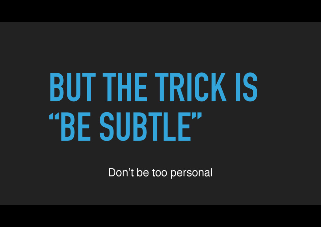 "BUT THE TRICK IS ""BE SUBTLE"" Don't be too perso..."