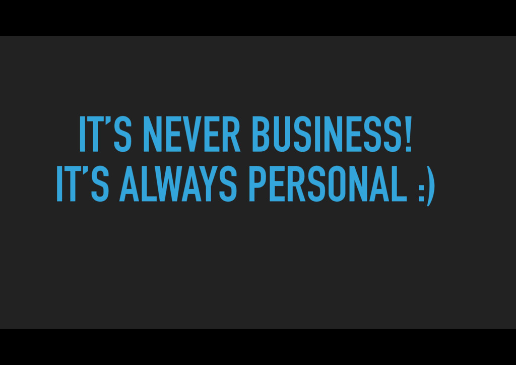 IT'S NEVER BUSINESS! IT'S ALWAYS PERSONAL :)