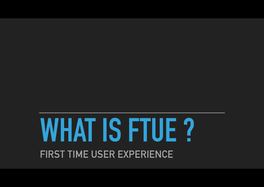 WHAT IS FTUE ? FIRST TIME USER EXPERIENCE