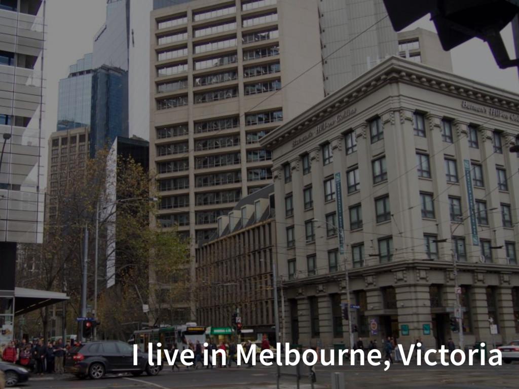 I live in Melbourne, Victoria
