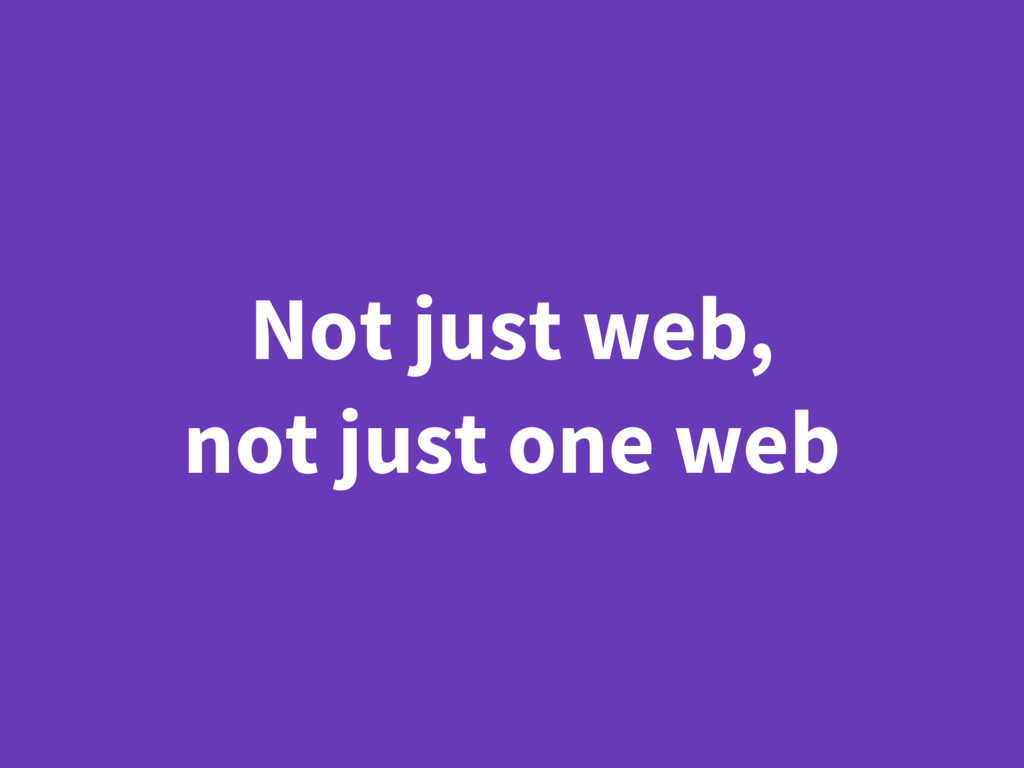 Not just web, not just one web