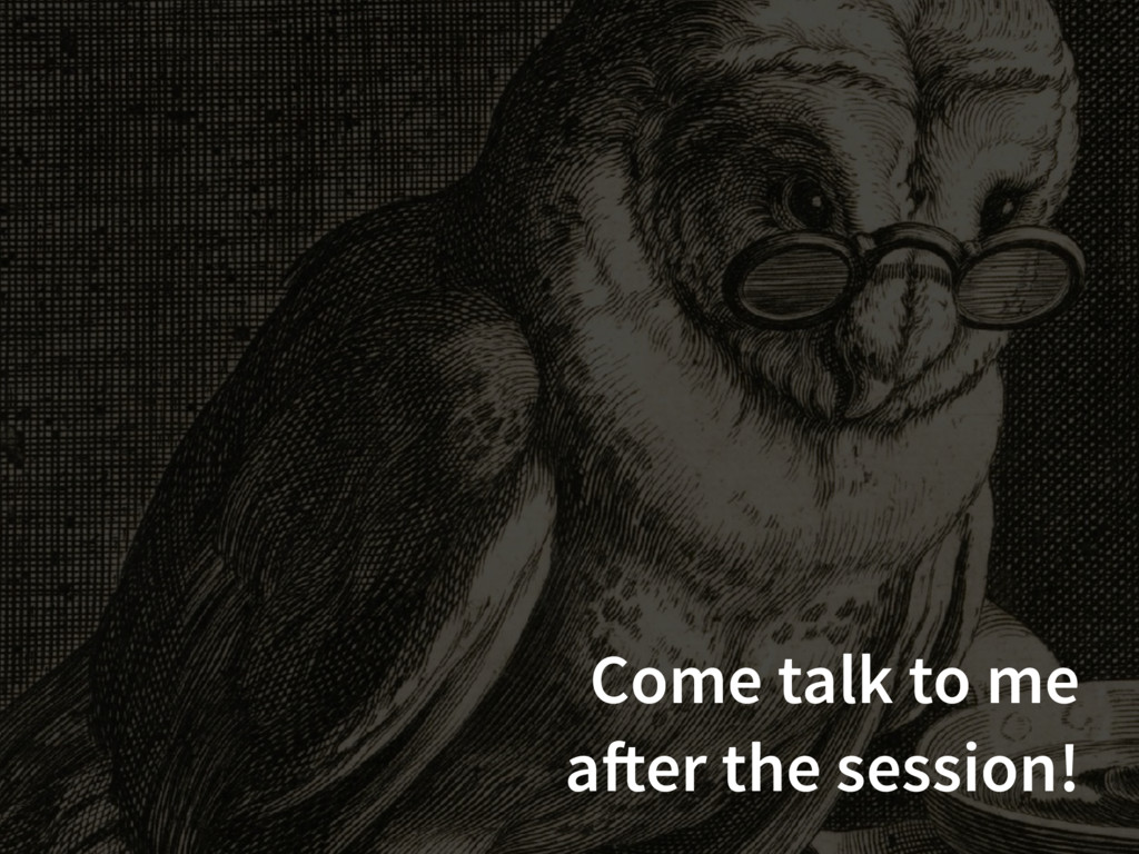 Come talk to me after the session!
