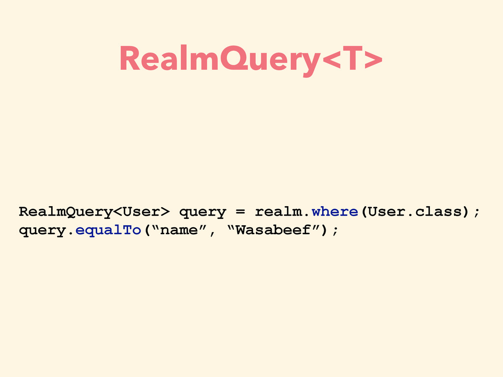 RealmQuery<T> RealmQuery<User> query = realm.wh...