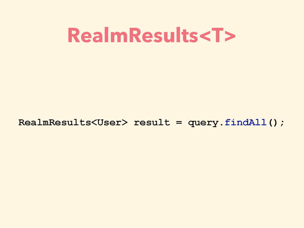 RealmResults<T> RealmResults<User> result = que...