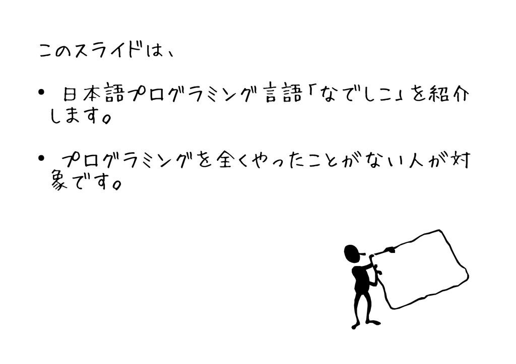 このスライドは、 ● 日本語プログラミング言語「なでしこ」を紹介 します。 ● プログラミング...