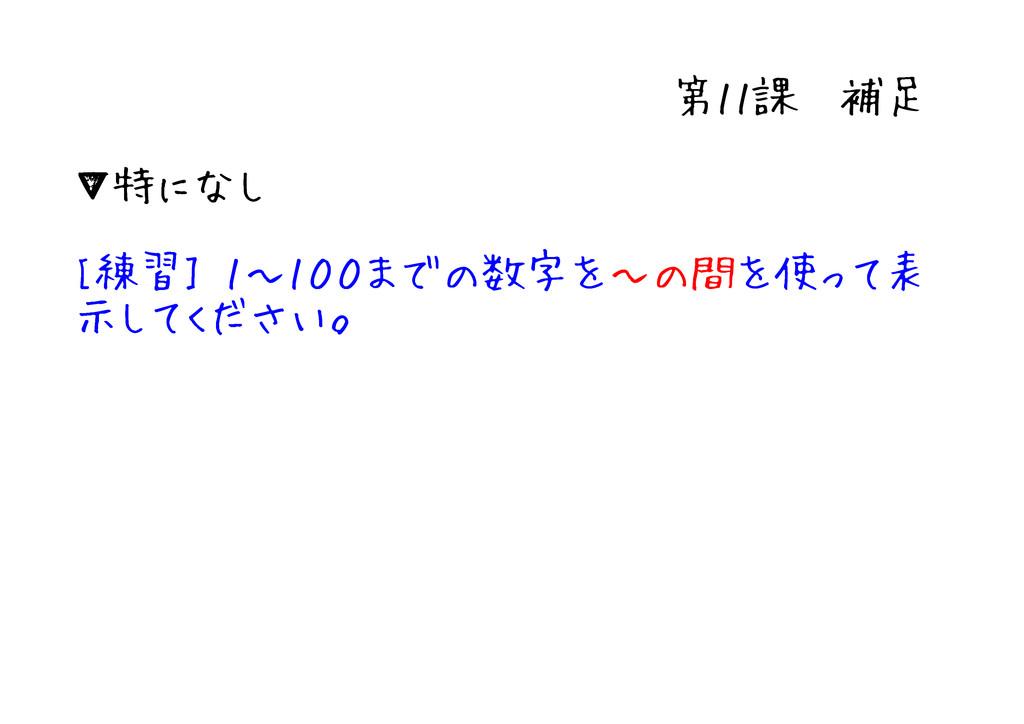第11課 補足 ▼特になし [練習] 1~100までの数字を~の間を使って表 示してください。