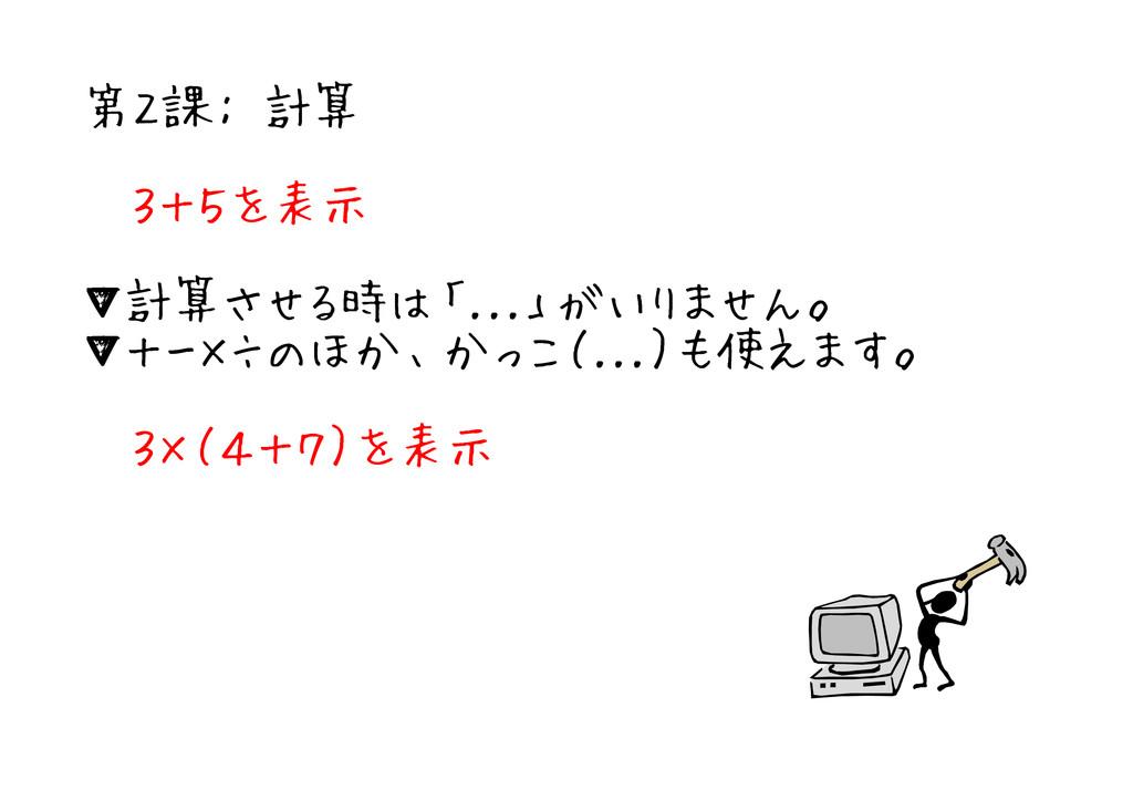 第2課: 計算 3+5を表示 ▼計算させる時は「...」がいりません。 ▼+-×÷のほか、かっ...
