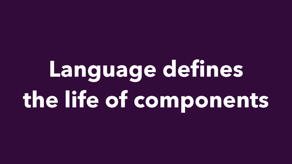 Language defines the life of components