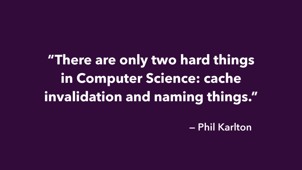 """There are only two hard things in Computer Sci..."