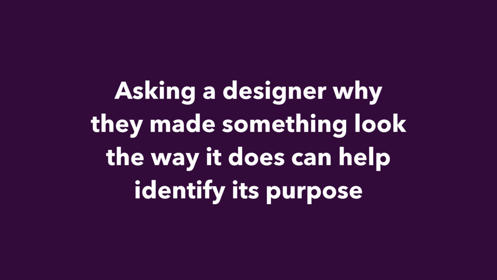 Asking a designer why they made something look ...