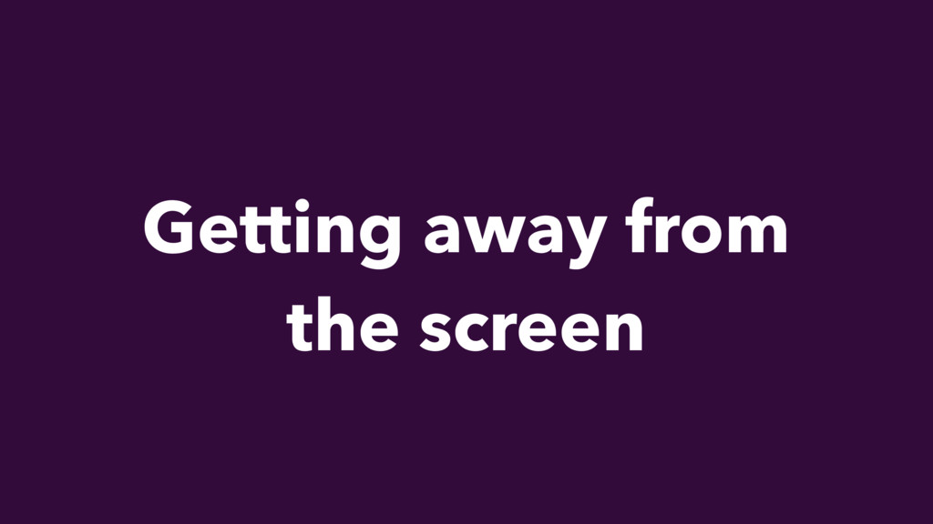 Getting away from the screen
