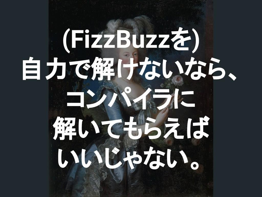 (FizzBuzzを) 自力で解けないなら、 コンパイラに 解いてもらえば いいじゃない。
