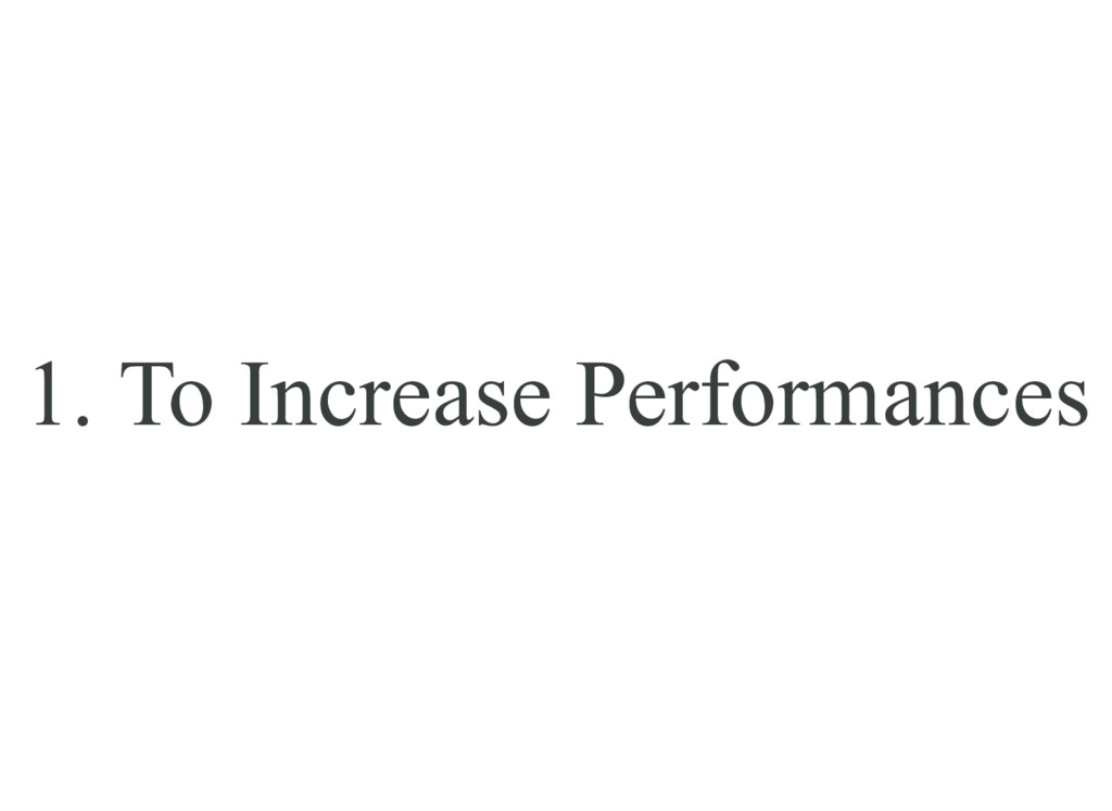 1. To Increase Performances