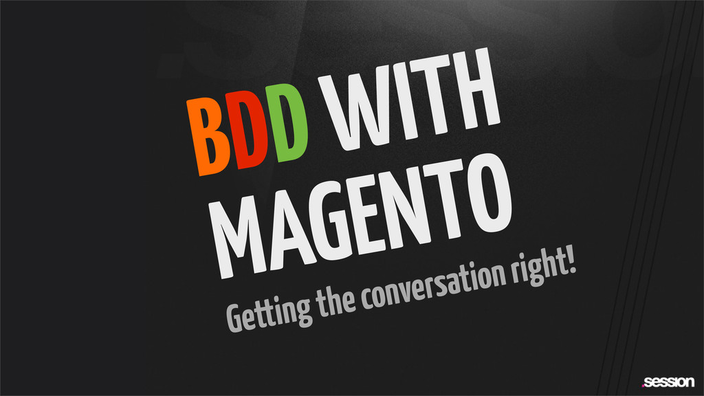 BDD WITH MAGENTO Getting the conversation right!