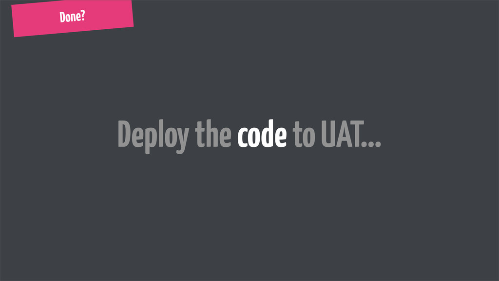 Done? Deploy the code to UAT...