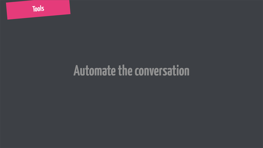 Tools Automate the conversation
