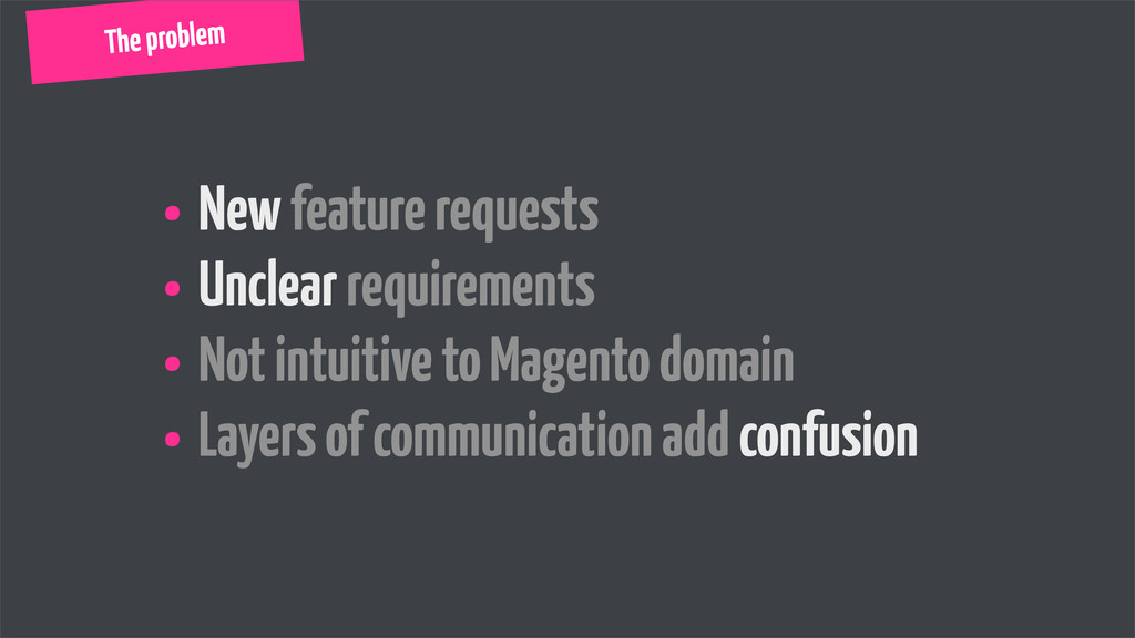 • New feature requests • Unclear requirements •...