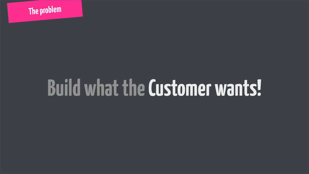 Build what the Customer wants! The problem