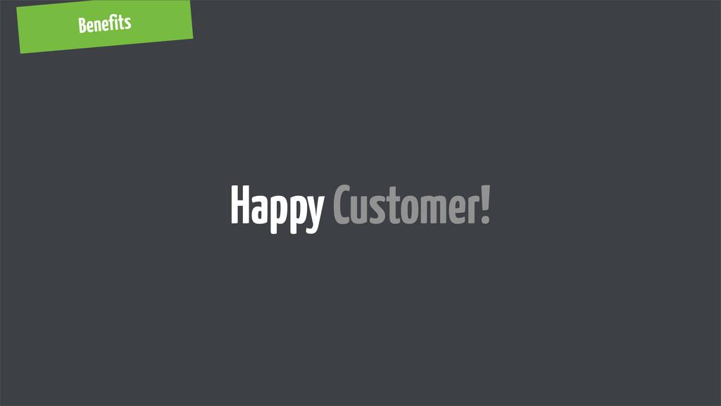 Benefits Happy Customer!