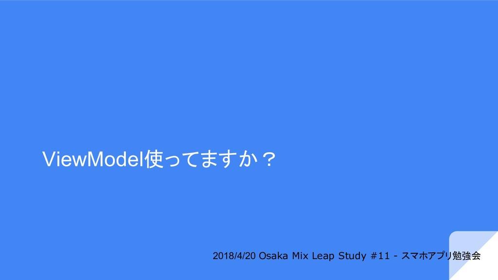 ViewModel使ってますか? 2018/4/20 Osaka Mix Leap Study...