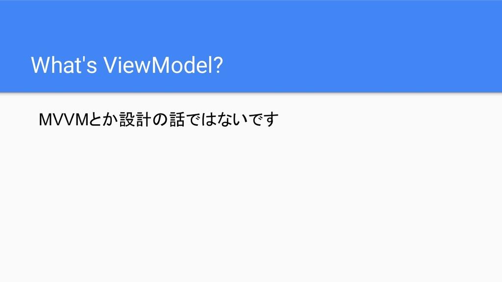 What's ViewModel? MVVMとか設計の話ではないです
