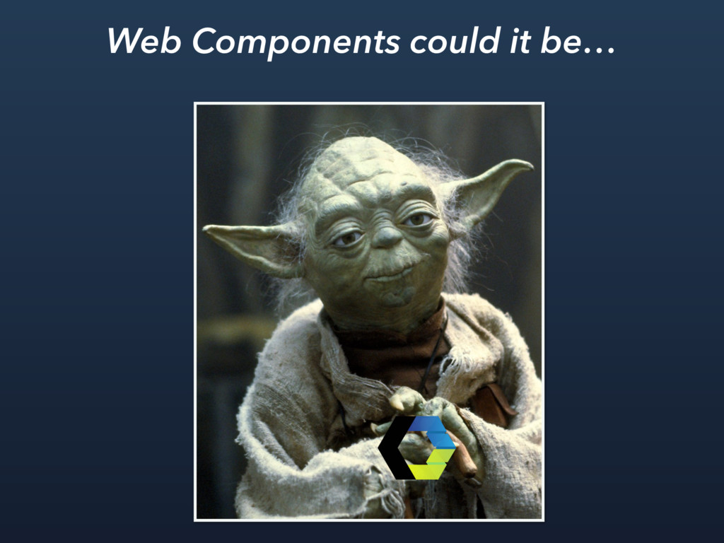 Web Components could it be…