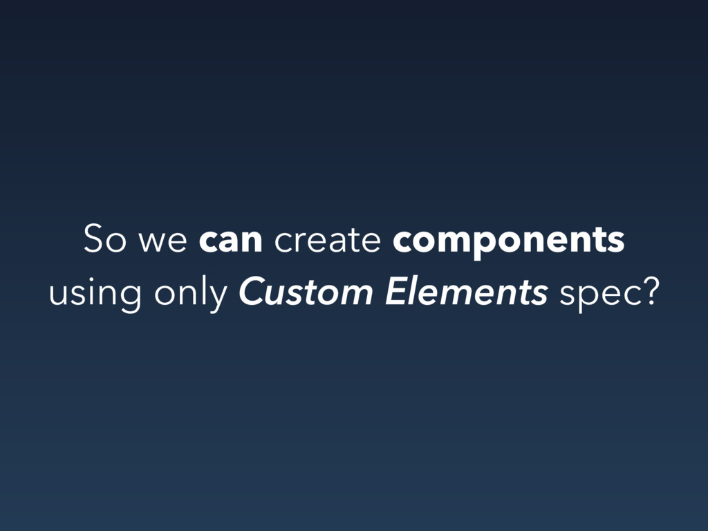 So we can create components using only Custom E...