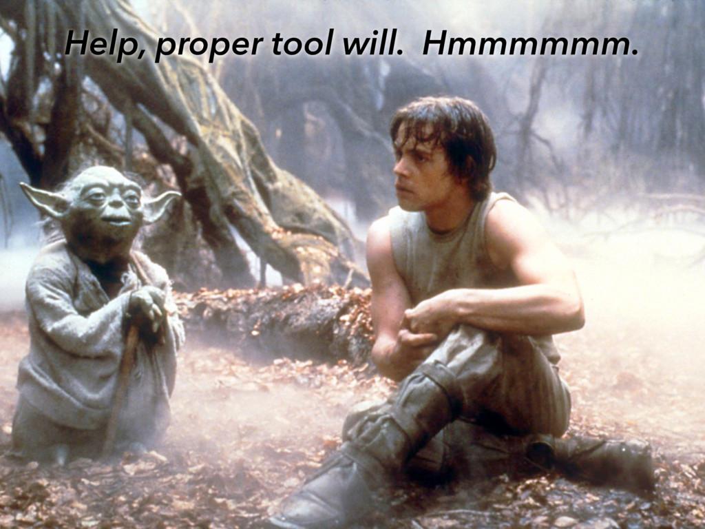 Help, proper tool will. Hmmmmmm.