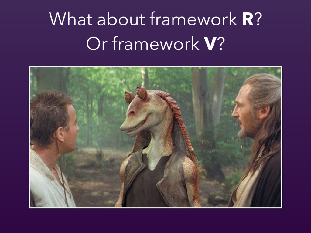 What about framework R? Or framework V?