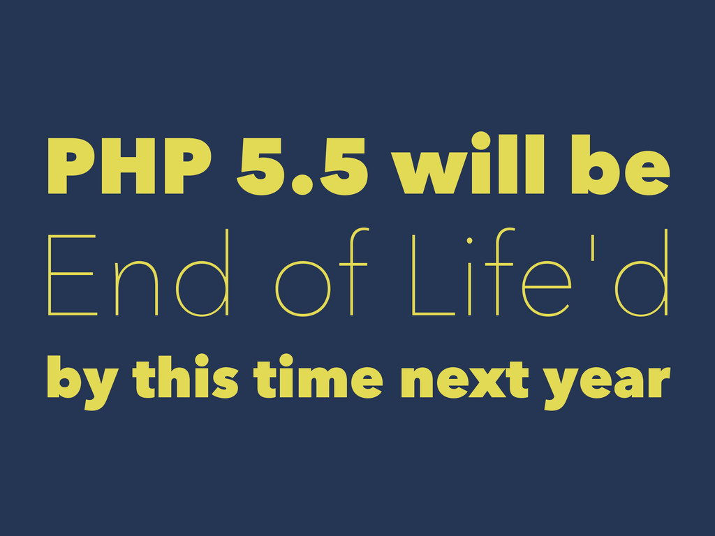 PHP 5.5 will be End of Life'd by this time next...