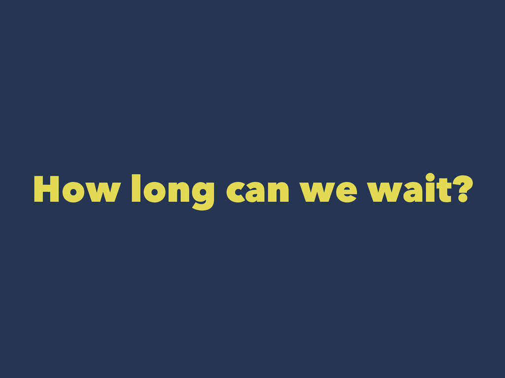 How long can we wait?