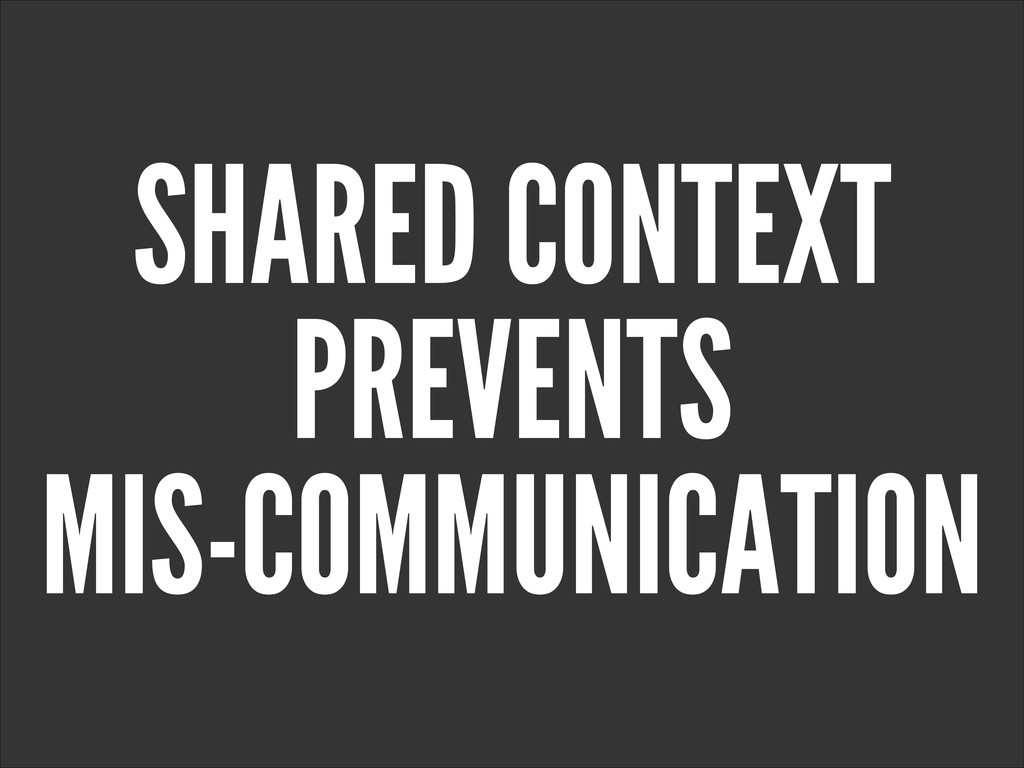 SHARED CONTEXT PREVENTS MIS-COMMUNICATION