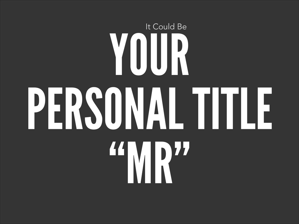 "YOUR PERSONAL TITLE ""MR"" It Could Be"