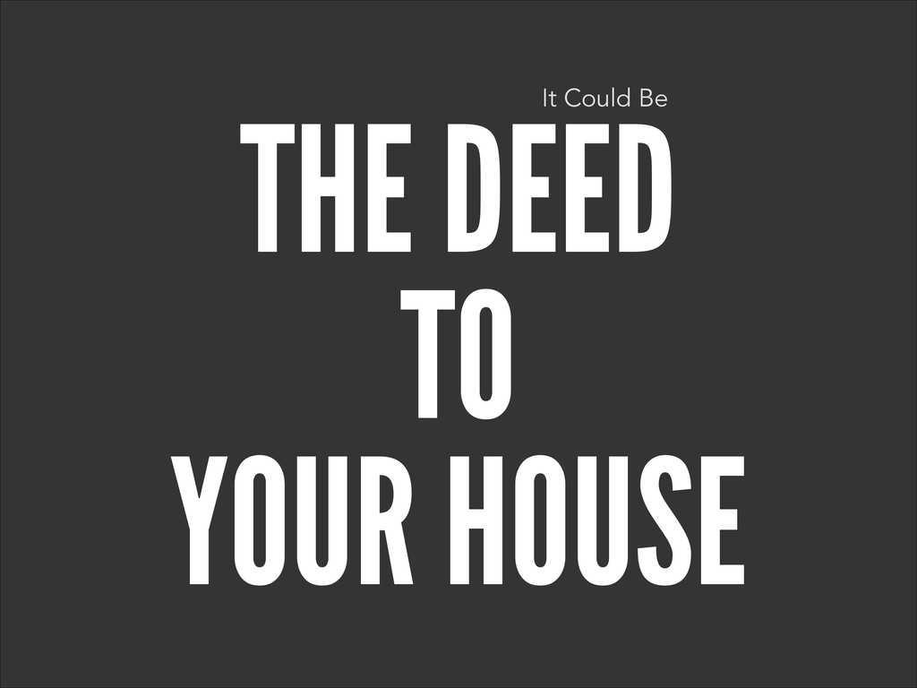 THE DEED TO YOUR HOUSE It Could Be