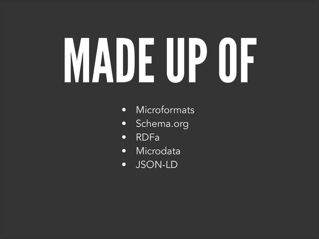 MADE UP OF • Microformats • Schema.org • RDFa •...