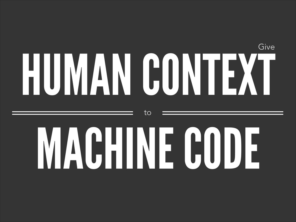 HUMAN CONTEXT MACHINE CODE to Give
