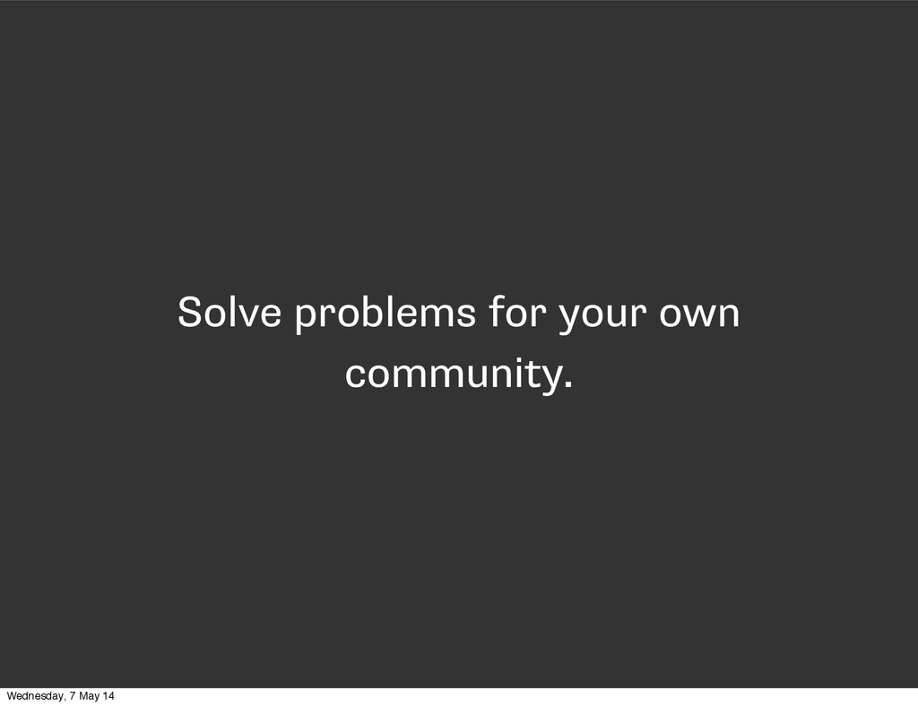 Solve problems for your own community. Wednesda...