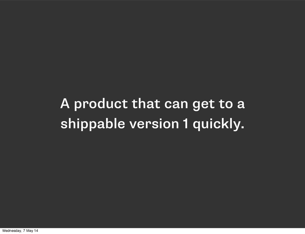 A product that can get to a shippable version 1...