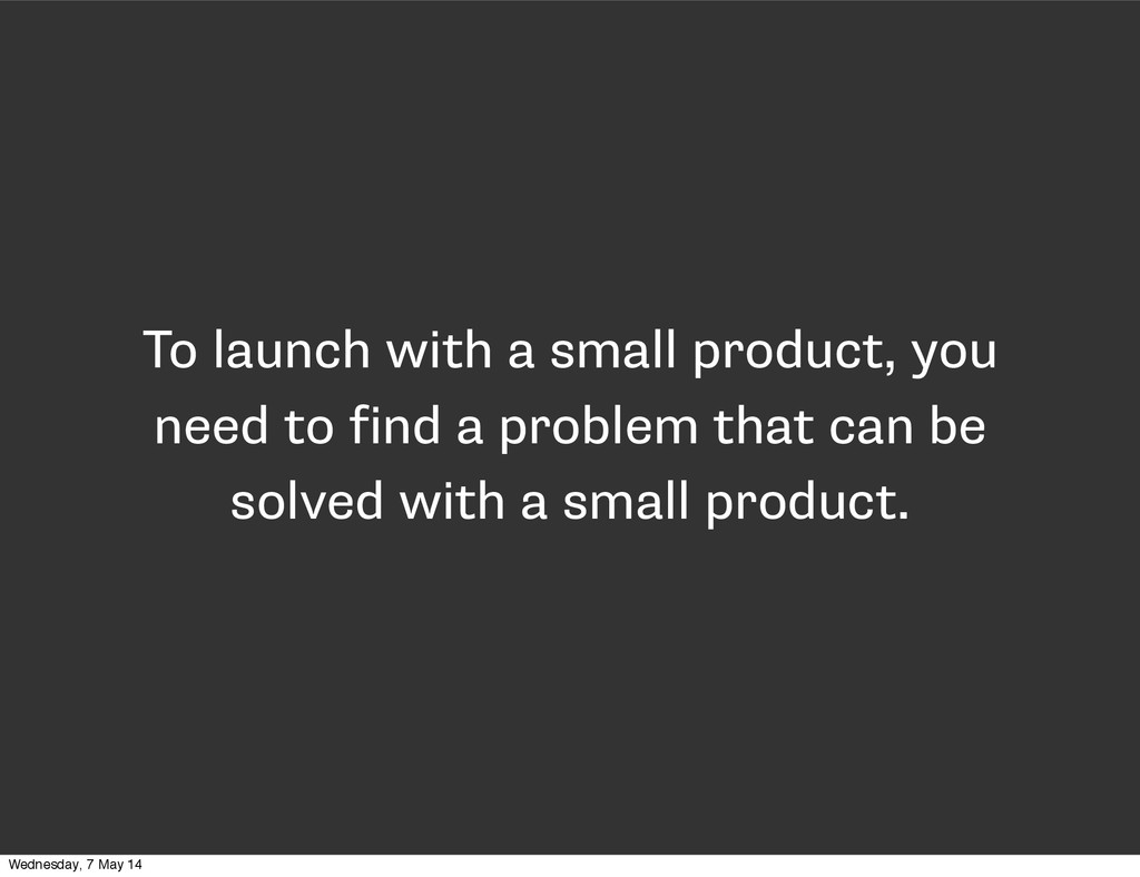To launch with a small product, you need to fin...