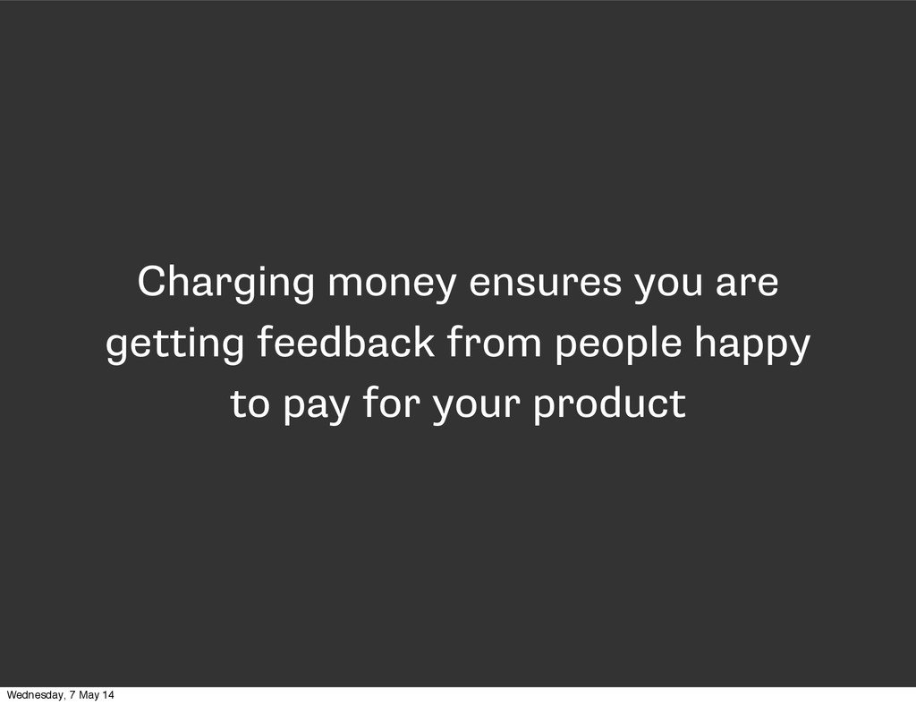 Charging money ensures you are getting feedback...
