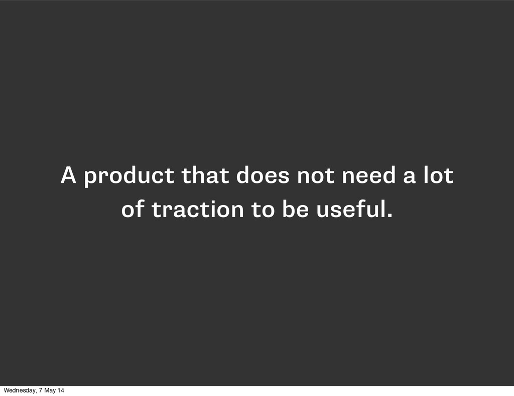A product that does not need a lot of traction ...