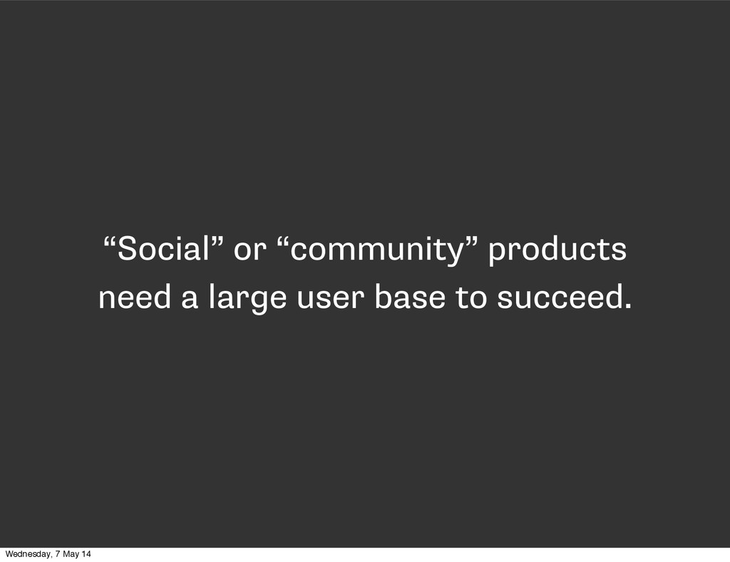 """""""Social"""" or """"community"""" products need a large u..."""