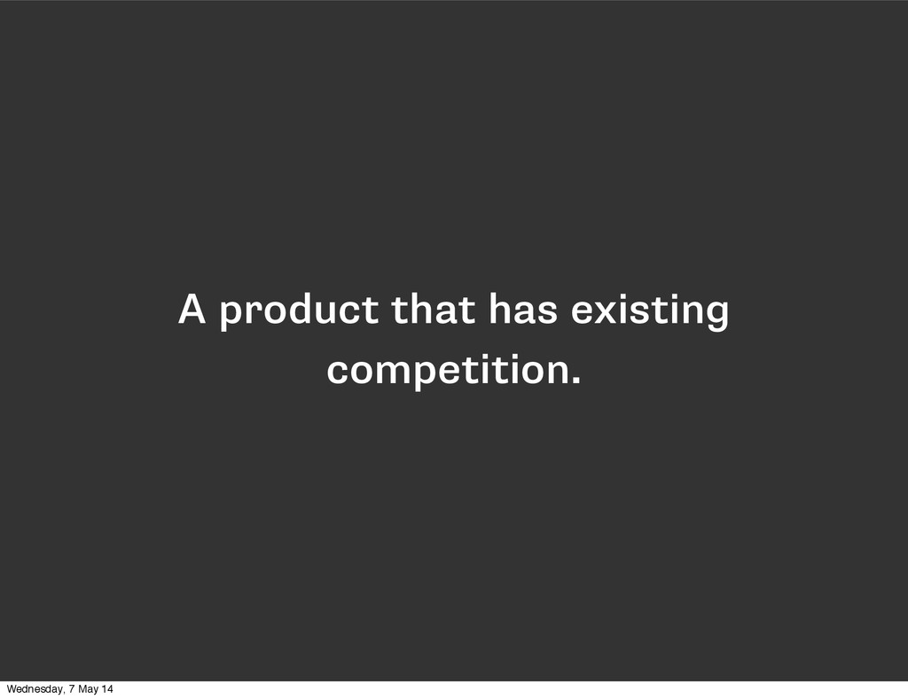 A product that has existing competition. Wednes...