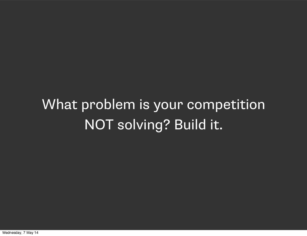 What problem is your competition NOT solving? B...