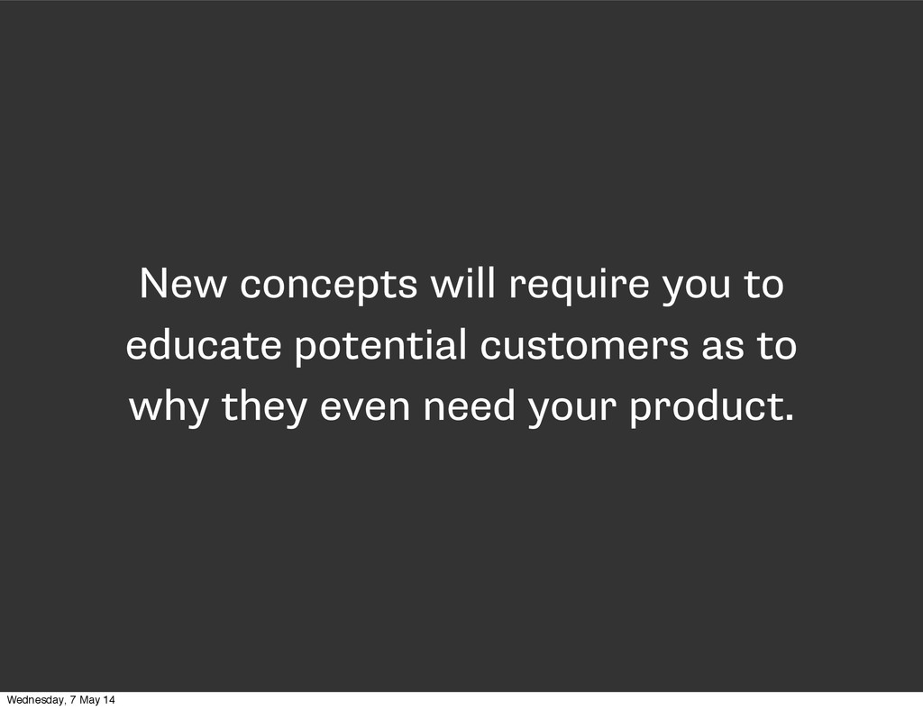 New concepts will require you to educate potent...