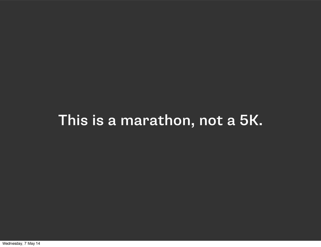 This is a marathon, not a 5K. Wednesday, 7 May ...