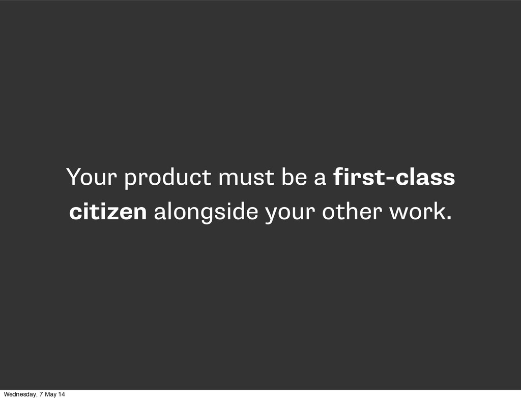 Your product must be a first-class citizen alon...